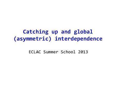 Catching up and global (asymmetric) interdependence ECLAC Summer School 2013.