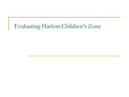 "Evaluating Harlem Children's Zone. Harlem Children's Zone Started by Geoffrey Canada in a 97 block area of Harlem in NYC. Combines high energy ""no excuses"""