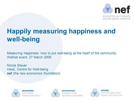 Happily measuring happiness and well-being Measuring happiness: how to put well-being at the heart of the community Wellnet event, 27 March 2009 Nicola.
