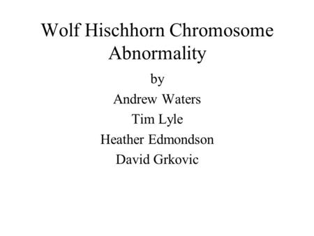 Wolf Hischhorn Chromosome Abnormality by Andrew Waters Tim Lyle Heather Edmondson David Grkovic.
