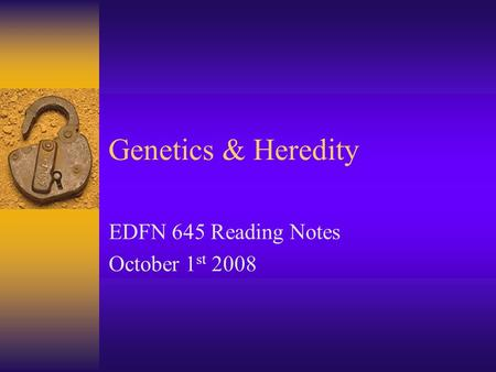 Genetics & Heredity EDFN 645 Reading Notes October 1 st 2008.