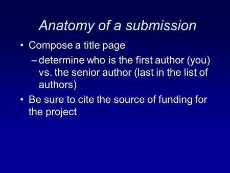 Anatomy of a submission Compose a title page –determine who is the first author (you) vs. the senior author (last in the list of authors) Be sure to cite.