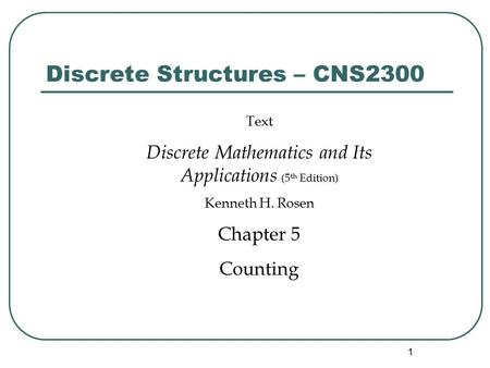 1 Discrete Structures – CNS2300 Text Discrete Mathematics and Its Applications (5 th Edition) Kenneth H. Rosen Chapter 5 Counting.