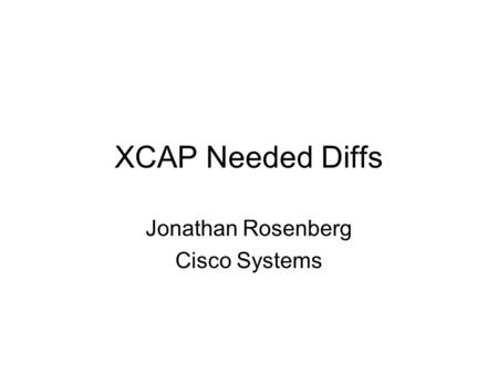 XCAP Needed Diffs Jonathan Rosenberg Cisco Systems.