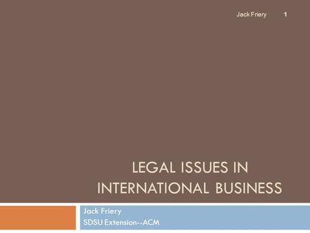 LEGAL ISSUES IN INTERNATIONAL BUSINESS Jack Friery SDSU Extension--ACM Jack Friery 1.