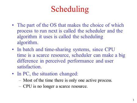 1 Scheduling The part of the OS that makes the choice of which process to run next is called the scheduler and the algorithm it uses is called the scheduling.