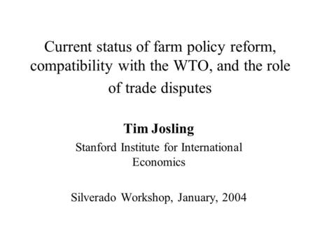 Current status of farm policy reform, compatibility with the WTO, and the role of trade disputes Tim Josling Stanford Institute for International Economics.