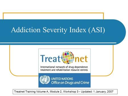 Addiction Severity Index (ASI) Treatnet Training Volume A, Module 2, Workshop 3 - Updated: 1 January, 2007.