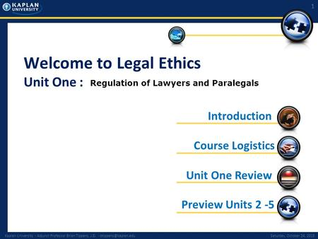 Kaplan University - Adjunct Professor Brian Tippens, J.D. - October 24, 2015 1 Welcome to Legal Ethics Unit One : Preview.