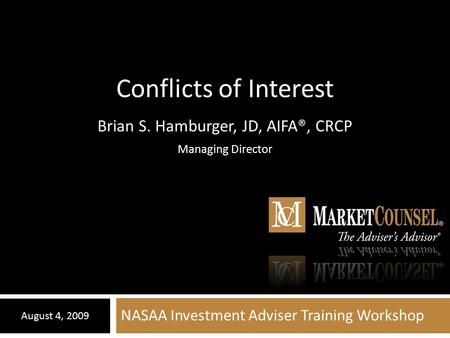 NASAA Investment Adviser Training Workshop August 4, 2009 Conflicts of Interest Brian S. Hamburger, JD, AIFA®, CRCP Managing Director.