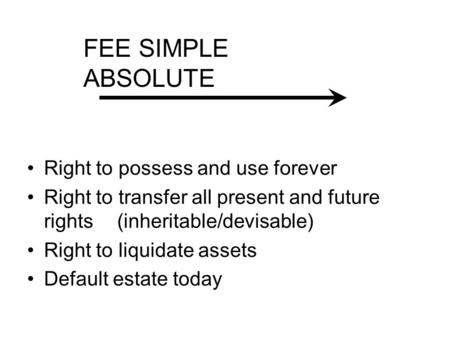 Right to possess and use forever Right to transfer all present and future rights (inheritable/devisable) Right to liquidate assets Default estate today.