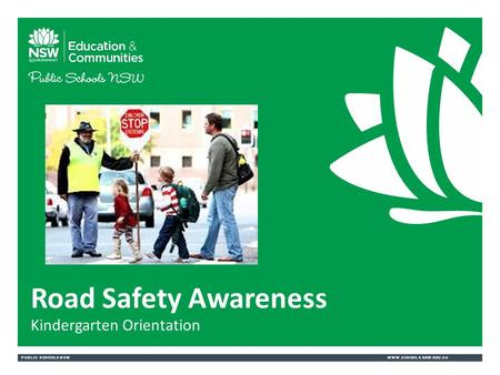 PUBLIC SCHOOLS NSWWWW.SCHOOLS.NSW.EDU.AU Road Safety Awareness Kindergarten Orientation.