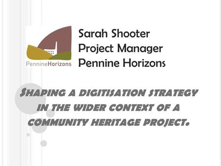 S HAPING A DIGITISATION STRATEGY IN THE WIDER CONTEXT OF A COMMUNITY HERITAGE PROJECT. Sarah Shooter Project Manager Pennine Horizons.
