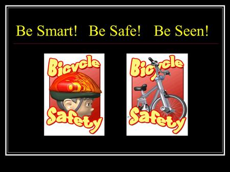 Be Smart! Be Safe!Be Seen!. 5 children die of bicycle injuries every year in NZ! 540 will be hospitalised… AgeNumber Injured 0-4 247 5-9 1009 9-14 1443.