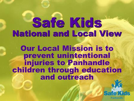 Safe Kids National and Local View Safe Kids National and Local View Our Local Mission is to prevent unintentional injuries to Panhandle children through.