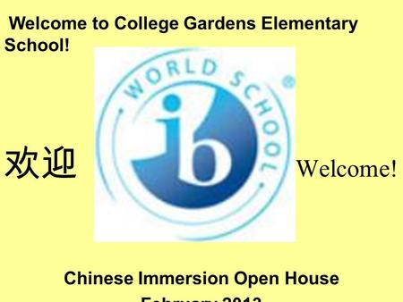 Welcome to College Gardens Elementary School! 欢迎 Welcome! Chinese Immersion Open House February 2013.