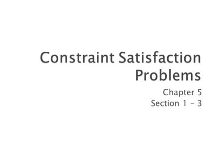 Chapter 5 Section 1 – 3 1.  Constraint Satisfaction Problems (CSP)  Backtracking search for CSPs  Local search for CSPs 2.