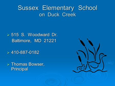 Sussex Elementary School on Duck Creek  515 S. Woodward Dr. Baltimore, MD 21221 Baltimore, MD 21221  410-887-0182  Thomas Bowser, Principal.