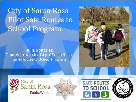 City of Santa Rosa Pilot Safe Routes to School Program Julia Gonzalez Grant Administrator, City of Santa Rosa, Safe Routes to School Program.