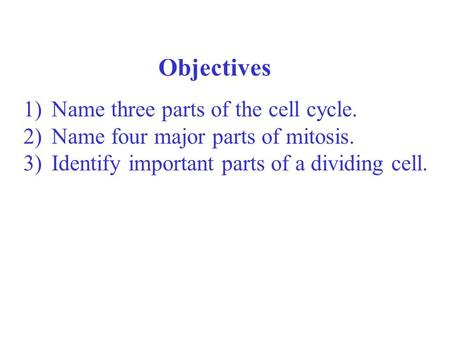 Objectives Name three parts of the cell cycle.