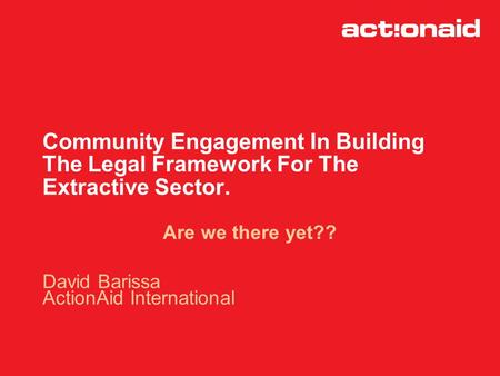 Community Engagement In Building The Legal Framework For The Extractive Sector. Are we there yet?? David Barissa ActionAid International.