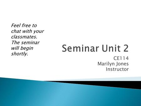CE114 Marilyn Jones Instructor Feel free to chat with your classmates. The seminar will begin shortly.