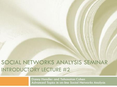 SOCIAL NETWORKS ANALYSIS SEMINAR INTRODUCTORY LECTURE #2 Danny Hendler and Yehonatan Cohen Advanced Topics in on-line Social Networks Analysis.