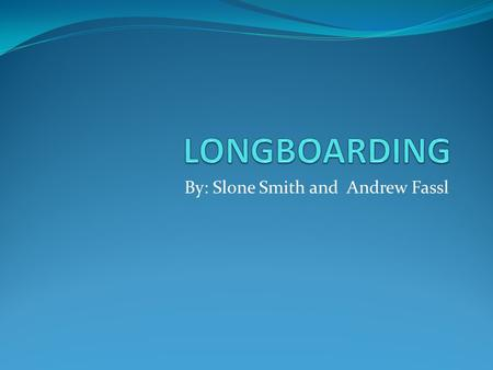 By: Slone Smith and Andrew Fassl. NEW VS. Old LONGBOARDS Long boards styles have evolved since there initial production. The Old boards were mainly made.