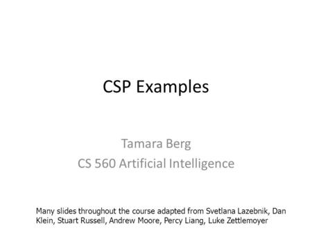 CSP Examples Tamara Berg CS 560 Artificial Intelligence Many slides throughout the course adapted from Svetlana Lazebnik, Dan Klein, Stuart Russell, Andrew.