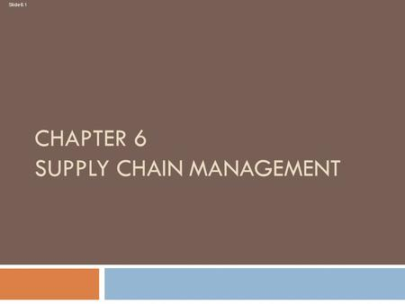 Slide 6.1 CHAPTER 6 SUPPLY CHAIN MANAGEMENT. Slide 6.2 Learning outcomes  Identify the main elements of supply chain management and their relationship.