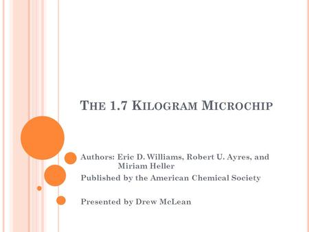 T HE 1.7 K ILOGRAM M ICROCHIP Authors: Eric D. Williams, Robert U. Ayres, and Miriam Heller Published by the American Chemical Society Presented by Drew.