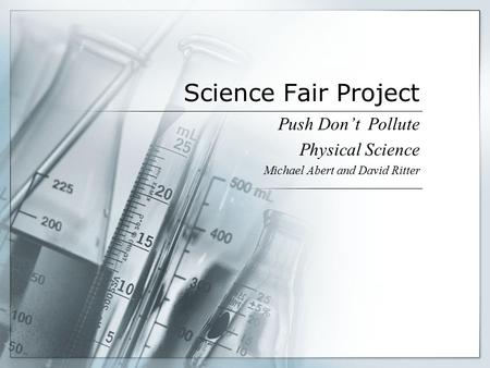 Science Fair Project Push Don't Pollute Physical Science Michael Abert and David Ritter.