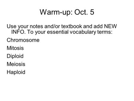 Warm-up: Oct. 5 Use your notes and/or textbook and add NEW INFO. To your essential vocabulary terms: Chromosome Mitosis Diploid Meiosis Haploid.