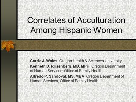1 Correlates of Acculturation Among Hispanic Women Carrie J. Wales, Oregon Health & Sciences University Kenneth D. Rosenberg, MD, MPH, Oregon Department.