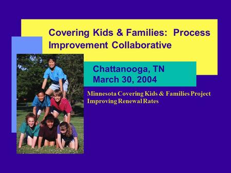 Chattanooga, TN March 30, 2004 Covering Kids & Families: Process Improvement Collaborative Minnesota Covering Kids & Families Project Improving Renewal.