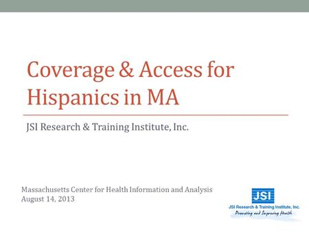 Coverage & Access for Hispanics in MA JSI Research & Training Institute, Inc. Massachusetts Center for Health Information and Analysis August 14, 2013.