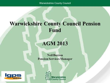 Warwickshire County Council Pension Fund AGM 2013 Neil Buxton Pension Services Manager.