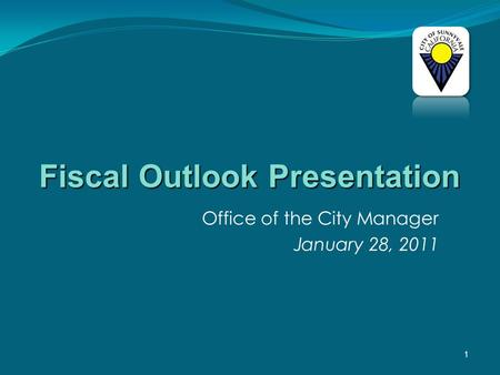 1 Office of the City Manager January 28, 2011 Fiscal Outlook Presentation.
