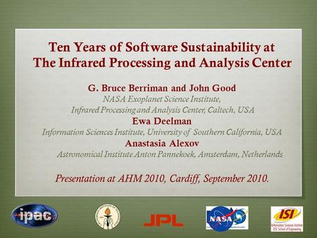 Ten Years of Software Sustainability at The Infrared Processing and Analysis Center G. Bruce Berriman and John Good NASA Exoplanet Science Institute, Infrared.