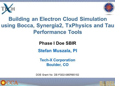 Building an Electron Cloud Simulation using Bocca, Synergia2, TxPhysics and Tau Performance Tools Phase I Doe SBIR Stefan Muszala, PI DOE Grant No DE-FG02-08ER85152.