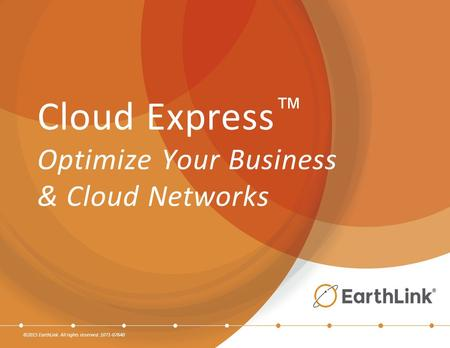 ©2015 EarthLink. All rights reserved. 1071-07640 Cloud Express ™ Optimize Your Business & Cloud Networks.
