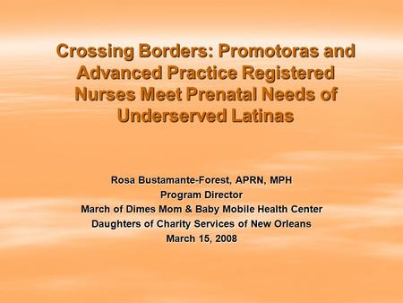 Crossing Borders: Promotoras and Advanced Practice Registered Nurses Meet Prenatal Needs of Underserved Latinas Rosa Bustamante-Forest, APRN, MPH Program.