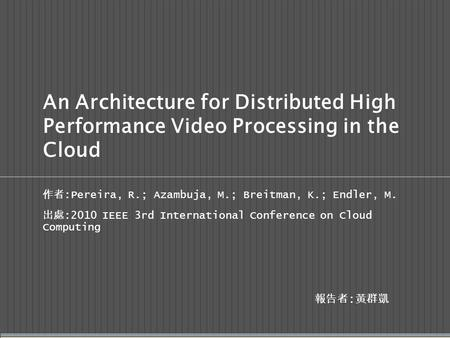 An Architecture for Distributed High Performance Video Processing in the Cloud 作者 :Pereira, R.; Azambuja, M.; Breitman, K.; Endler, M. 出處 :2010 IEEE 3rd.