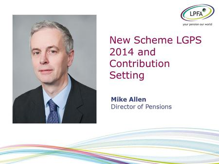 New Scheme LGPS 2014 and Contribution Setting Mike Allen Director of Pensions.