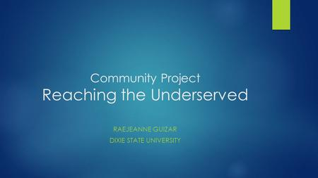 Community Project Reaching the Underserved RAEJEANNE GUIZAR DIXIE STATE UNIVERSITY.