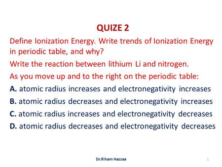 QUIZE 2 Define Ionization Energy. Write trends of Ionization Energy in periodic table, and why? Write the reaction between lithium Li and nitrogen. As.