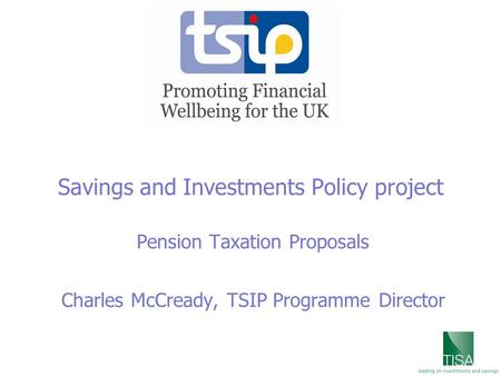Savings and Investments Policy project Pension Taxation Proposals Charles McCready, TSIP Programme Director.