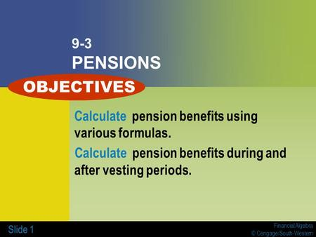 Financial Algebra © Cengage/South-Western Slide 1 9-3 PENSIONS Calculate pension benefits using various formulas. Calculate pension benefits during and.