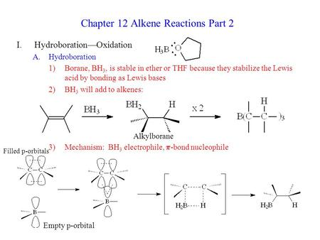 Chapter 12 Alkene Reactions Part 2 I.Hydroboration—Oxidation A.Hydroboration 1)Borane, BH 3, is stable in ether or THF because they stabilize the Lewis.