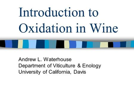 Introduction to Oxidation in Wine Andrew L. Waterhouse Department of Viticulture & Enology University of California, Davis.